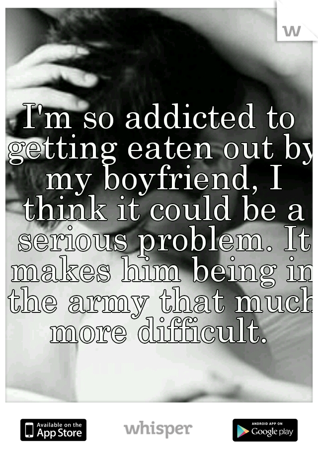I'm so addicted to getting eaten out by my boyfriend, I think it could be a serious problem. It makes him being in the army that much more difficult.