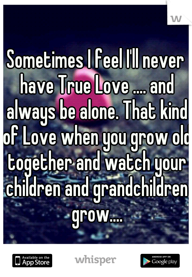 Sometimes I feel I'll never have True Love .... and always be alone. That kind of Love when you grow old together and watch your children and grandchildren grow....