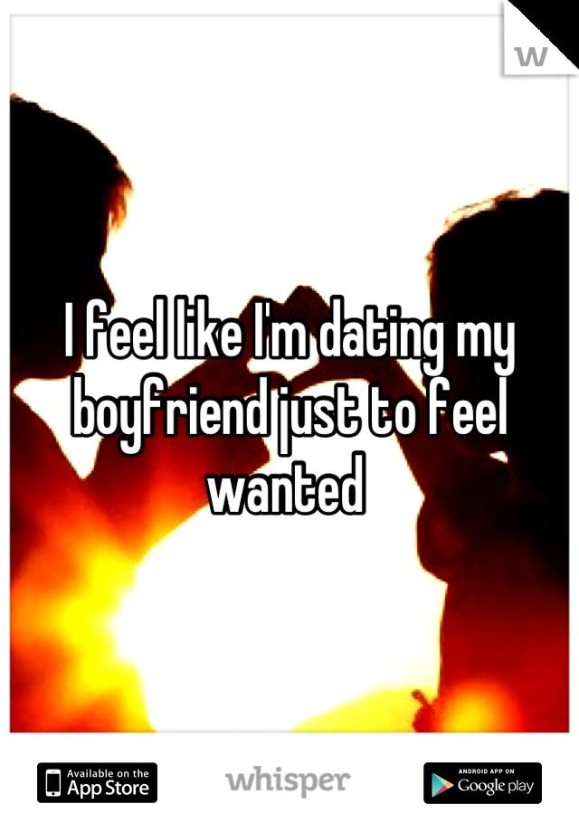 I feel like I'm dating my boyfriend just to feel wanted