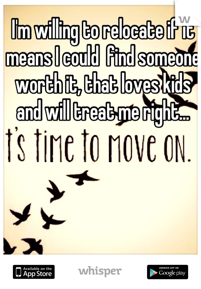 I'm willing to relocate if it means I could  find someone worth it, that loves kids and will treat me right...