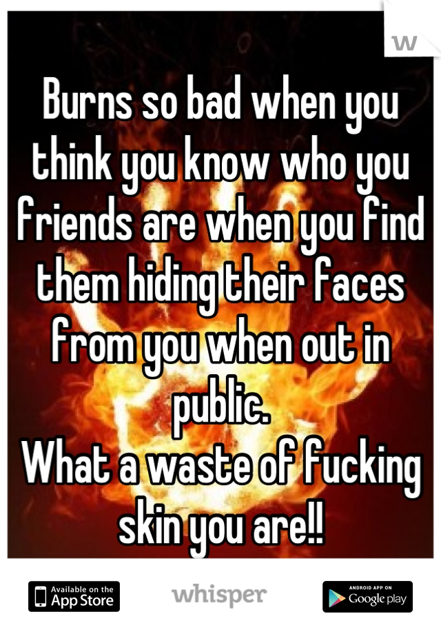 Burns so bad when you think you know who you friends are when you find them hiding their faces from you when out in public.  What a waste of fucking skin you are!!