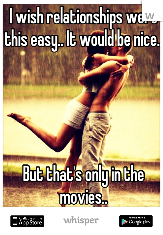 I wish relationships were this easy.. It would be nice..      But that's only in the movies..