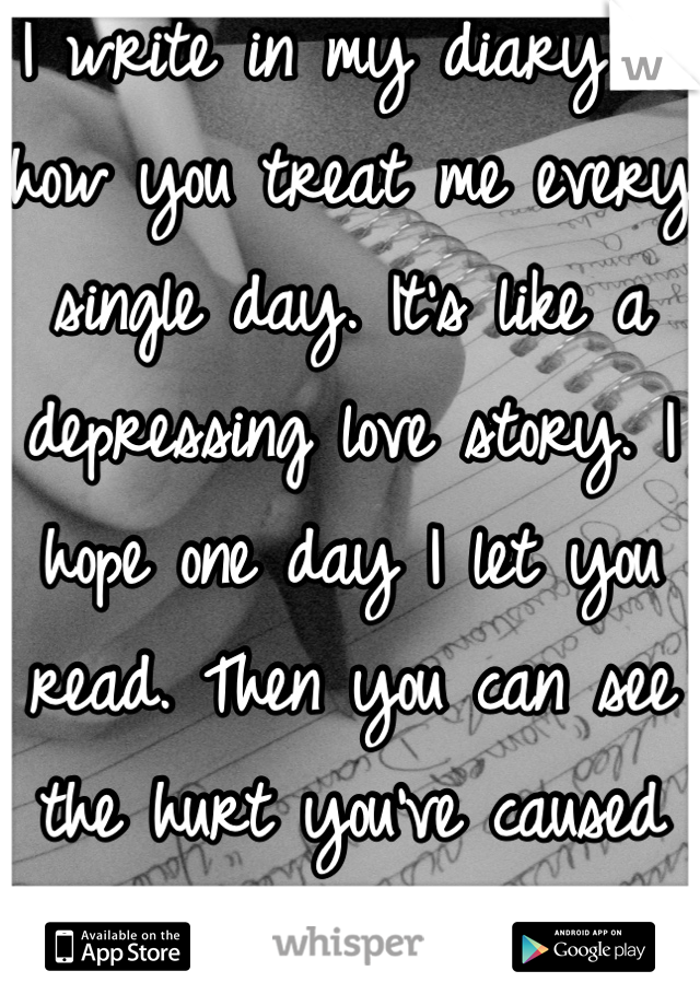 I write in my diary of how you treat me every single day. It's like a depressing love story. I hope one day I let you read. Then you can see the hurt you've caused me.
