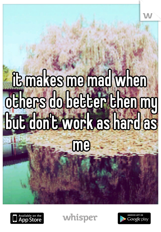 it makes me mad when others do better then my but don't work as hard as me