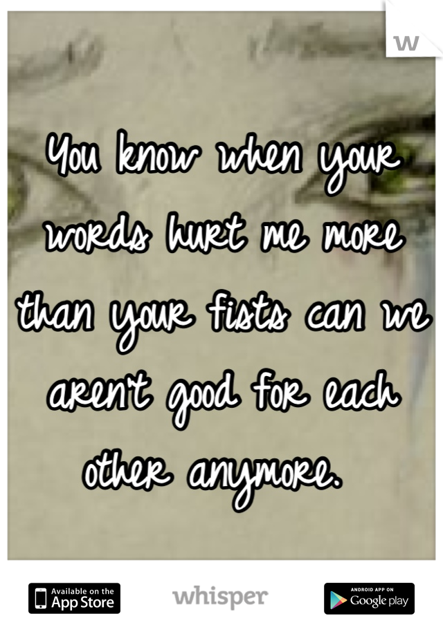 You know when your words hurt me more than your fists can we aren't good for each other anymore.