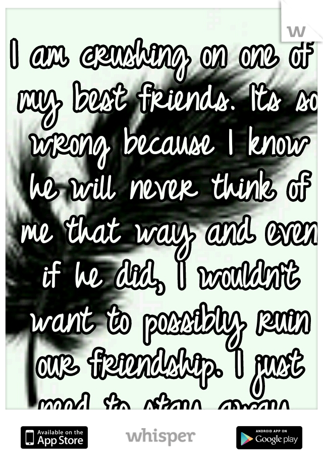 I am crushing on one of my best friends. Its so wrong because I know he will never think of me that way and even if he did, I wouldn't want to possibly ruin our friendship. I just need to stay away.