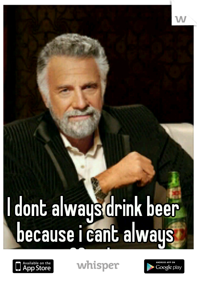 I dont always drink beer because i cant always afford it.