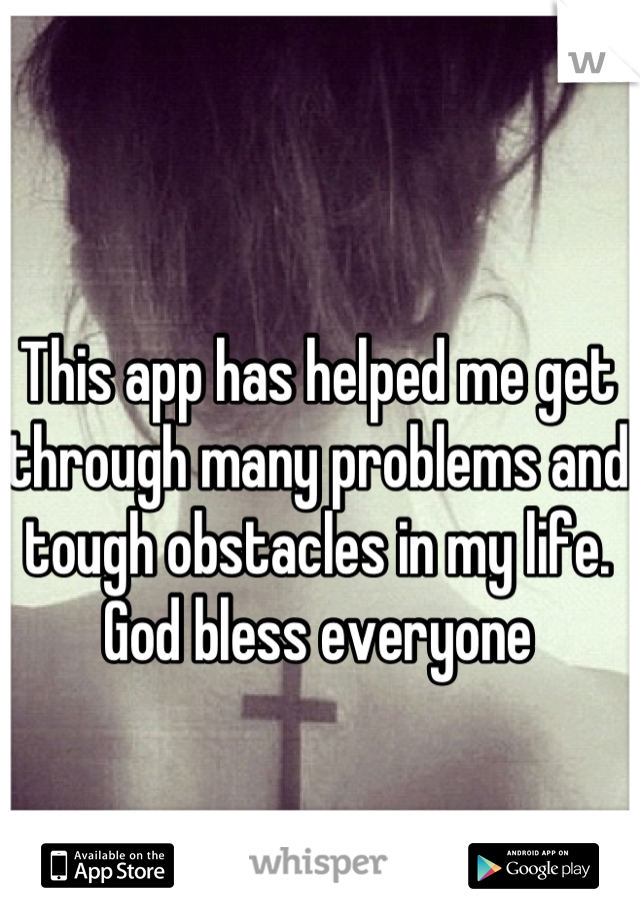 This app has helped me get through many problems and tough obstacles in my life. God bless everyone