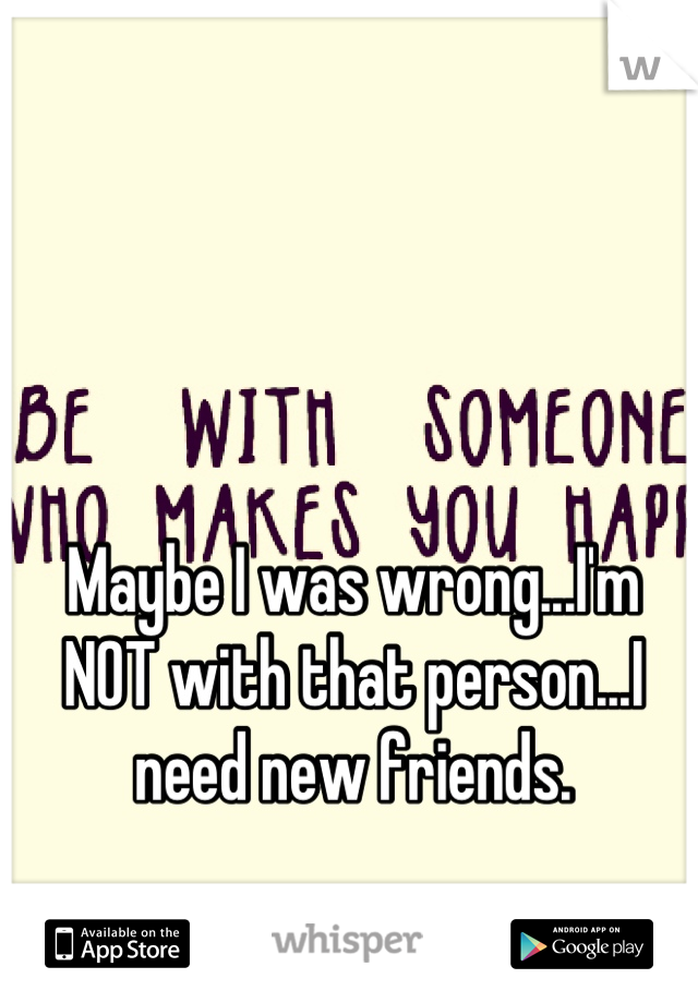 Maybe I was wrong...I'm NOT with that person...I need new friends.