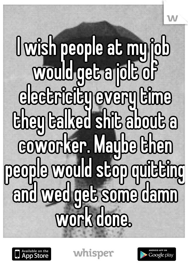 I wish people at my job would get a jolt of electricity every time they talked shit about a coworker. Maybe then people would stop quitting and wed get some damn work done.