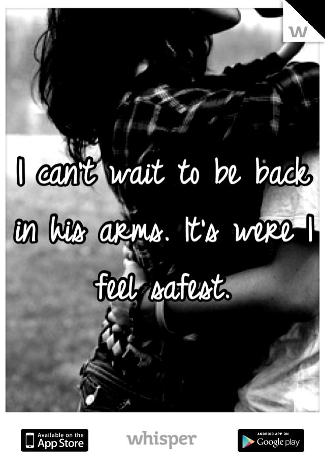 I can't wait to be back in his arms. It's were I feel safest.