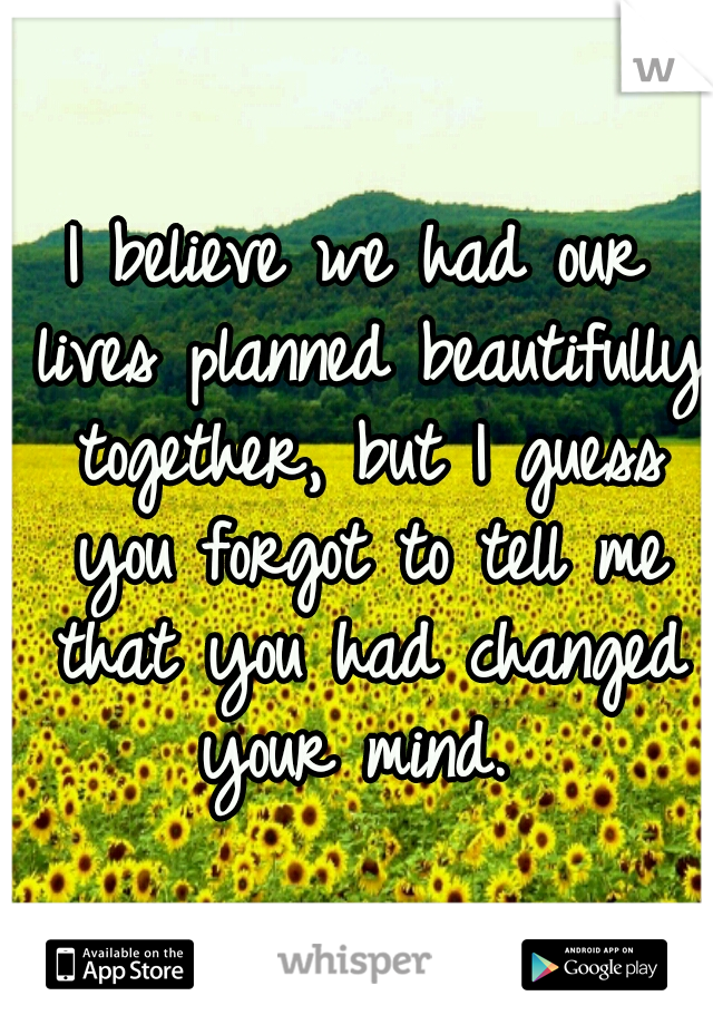 I believe we had our lives planned beautifully together, but I guess you forgot to tell me that you had changed your mind.