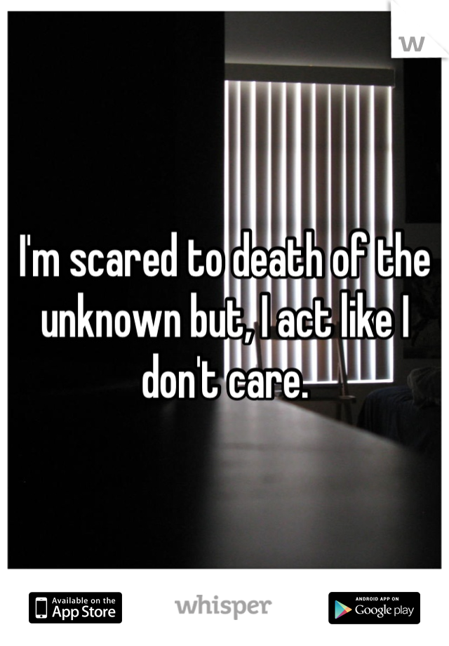 I'm scared to death of the unknown but, I act like I don't care.
