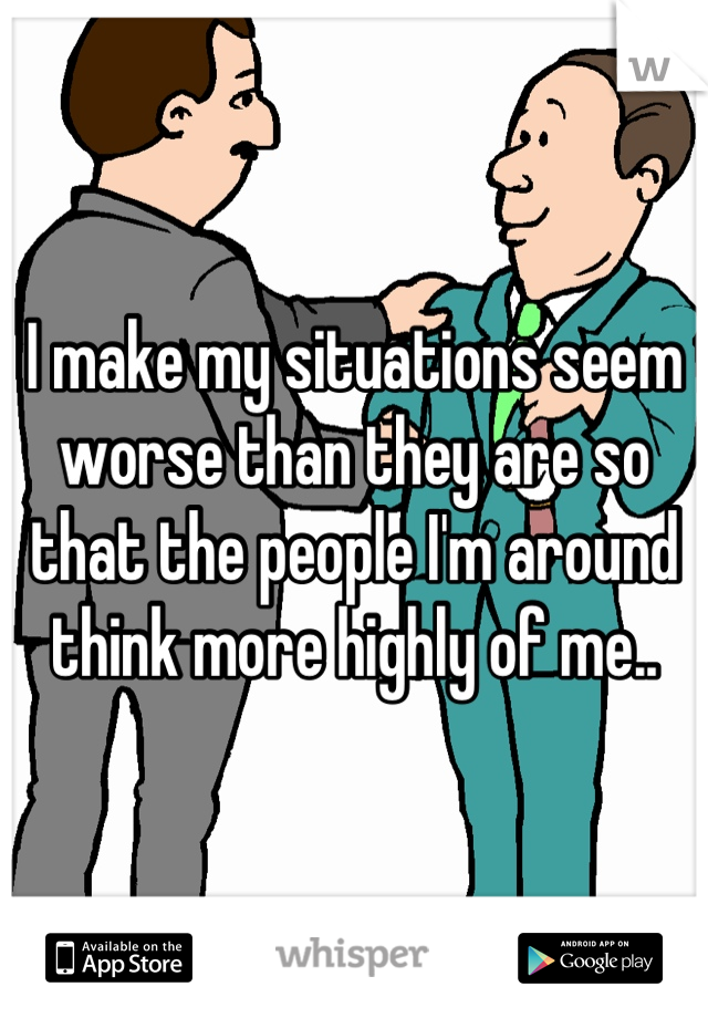 I make my situations seem worse than they are so that the people I'm around think more highly of me..