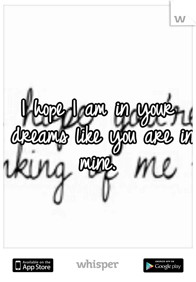I hope I am in your dreams like you are in mine.