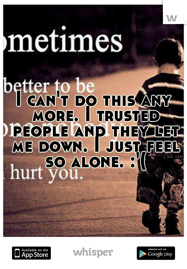 I can't do this any more. I trusted people and they let me down. I just feel so alone. :'(