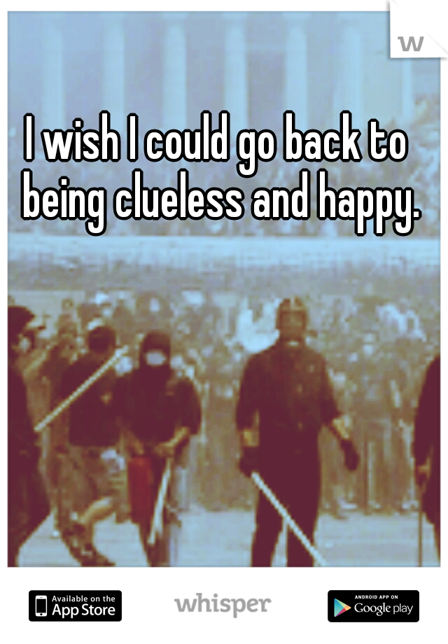 I wish I could go back to being clueless and happy.