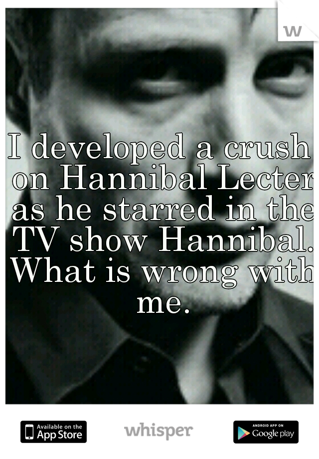 I developed a crush on Hannibal Lecter as he starred in the TV show Hannibal. What is wrong with me.