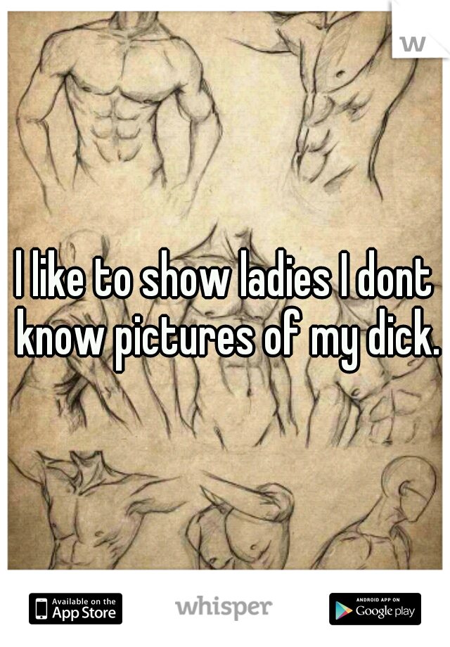 l like to show ladies I dont know pictures of my dick.