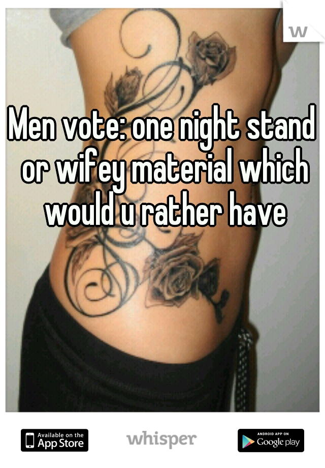 Men vote: one night stand or wifey material which would u rather have