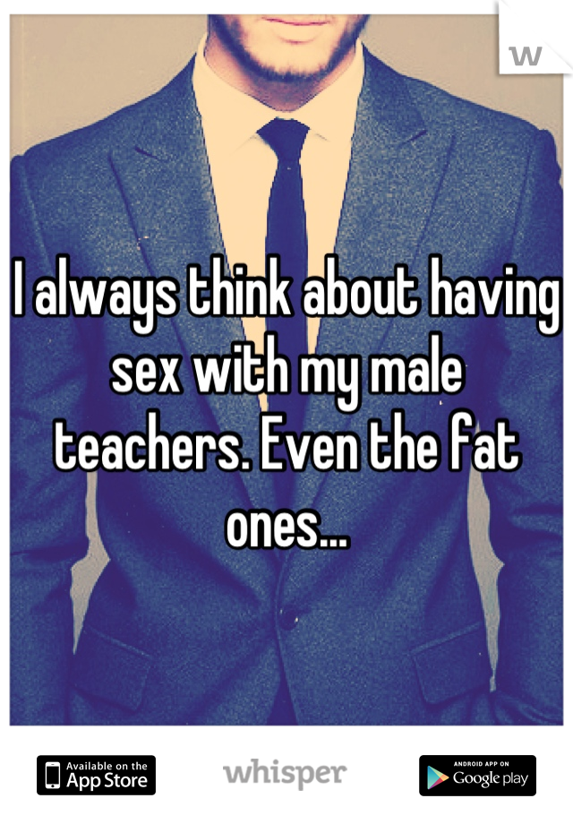 I always think about having sex with my male teachers. Even the fat ones...