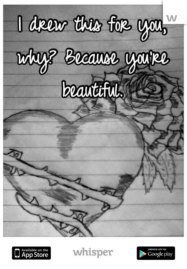 I drew this for you, why? Because you're beautiful.