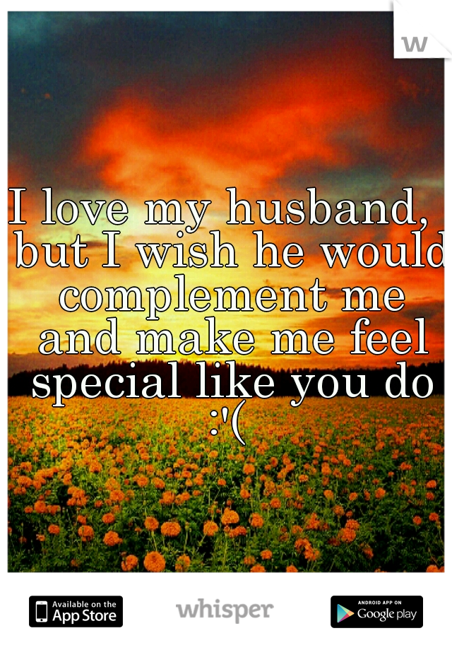 I love my husband,  but I wish he would complement me and make me feel special like you do :'(
