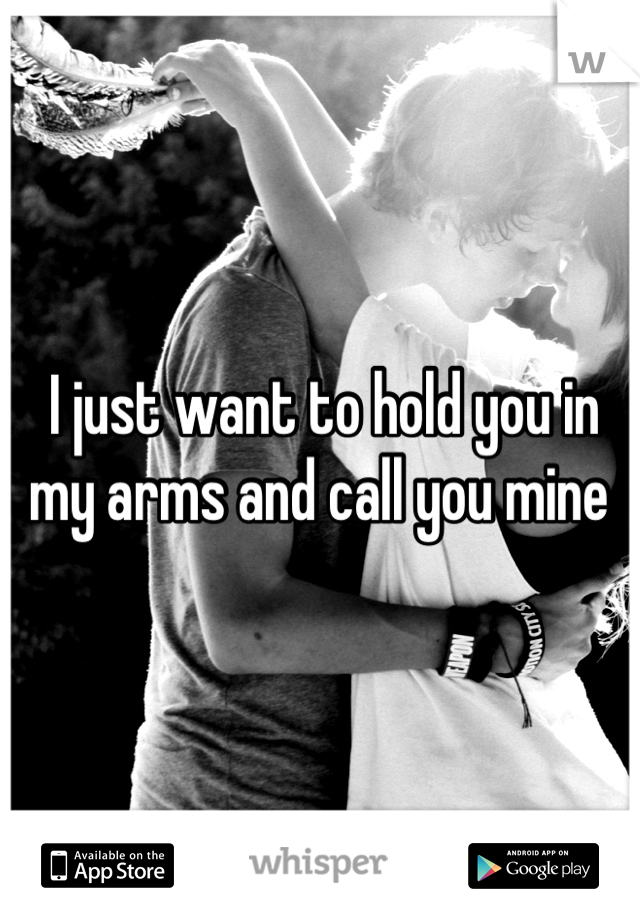 I just want to hold you in my arms and call you mine
