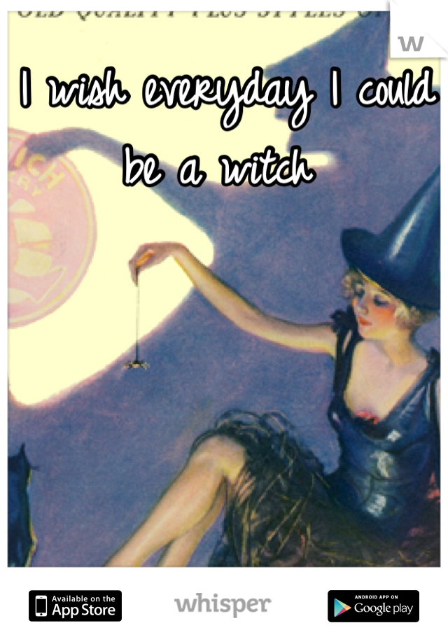 I wish everyday I could be a witch