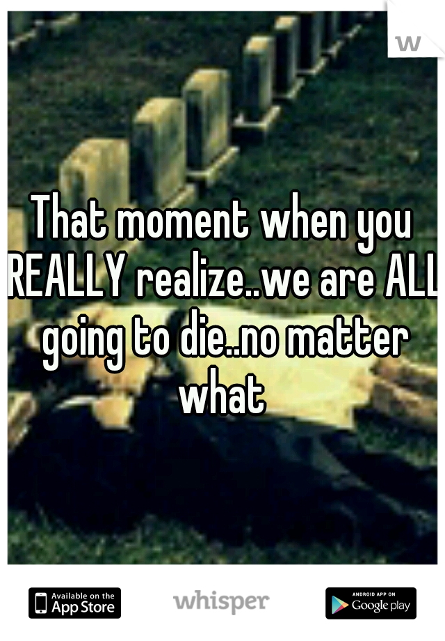 That moment when you REALLY realize..we are ALL going to die..no matter what