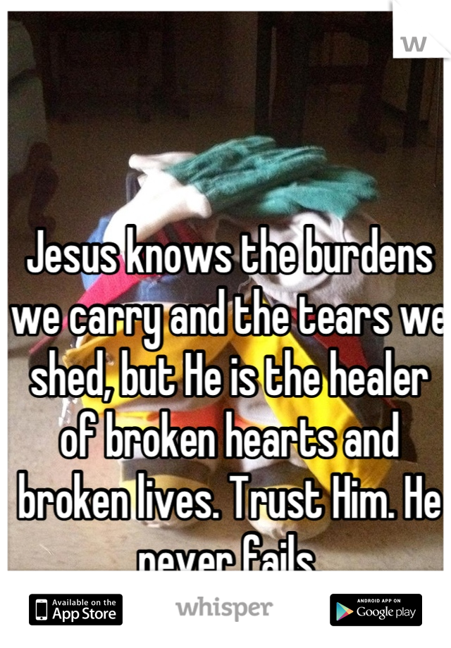 Jesus knows the burdens we carry and the tears we shed, but He is the healer of broken hearts and broken lives. Trust Him. He never fails.