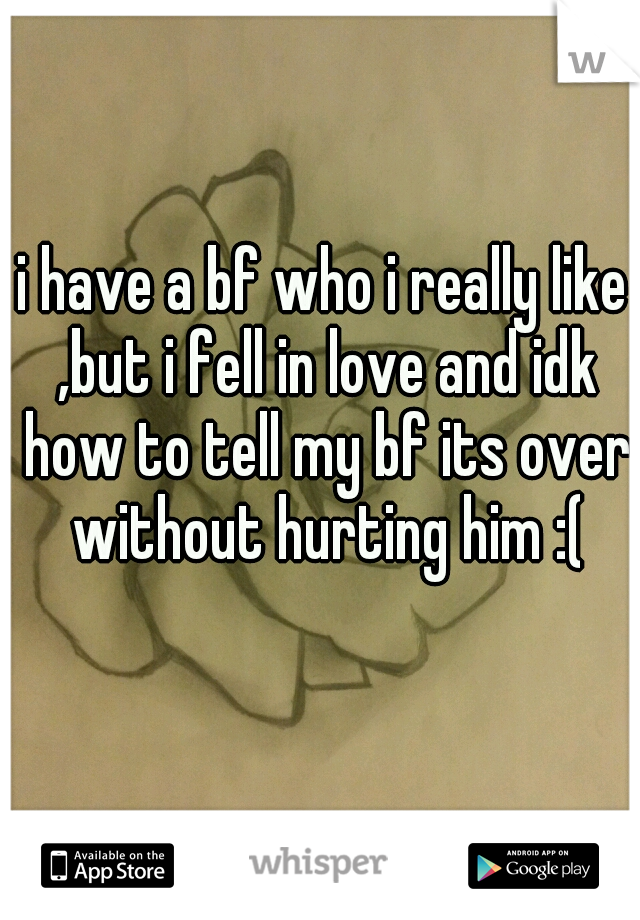i have a bf who i really like ,but i fell in love and idk how to tell my bf its over without hurting him :(
