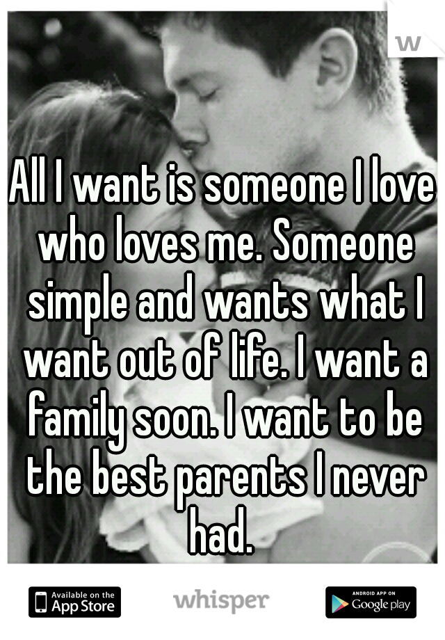 All I want is someone I love who loves me. Someone simple and wants what I want out of life. I want a family soon. I want to be the best parents I never had.