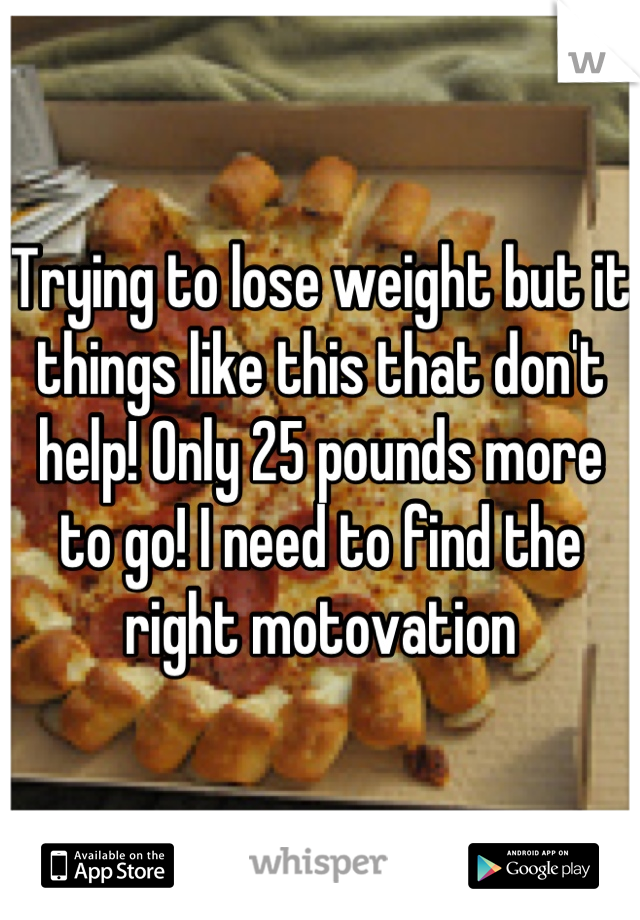 Trying to lose weight but it things like this that don't help! Only 25 pounds more to go! I need to find the right motovation