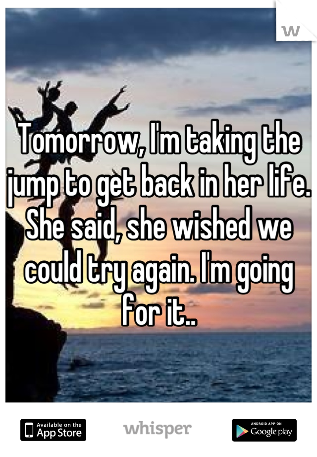 Tomorrow, I'm taking the jump to get back in her life. She said, she wished we could try again. I'm going for it..