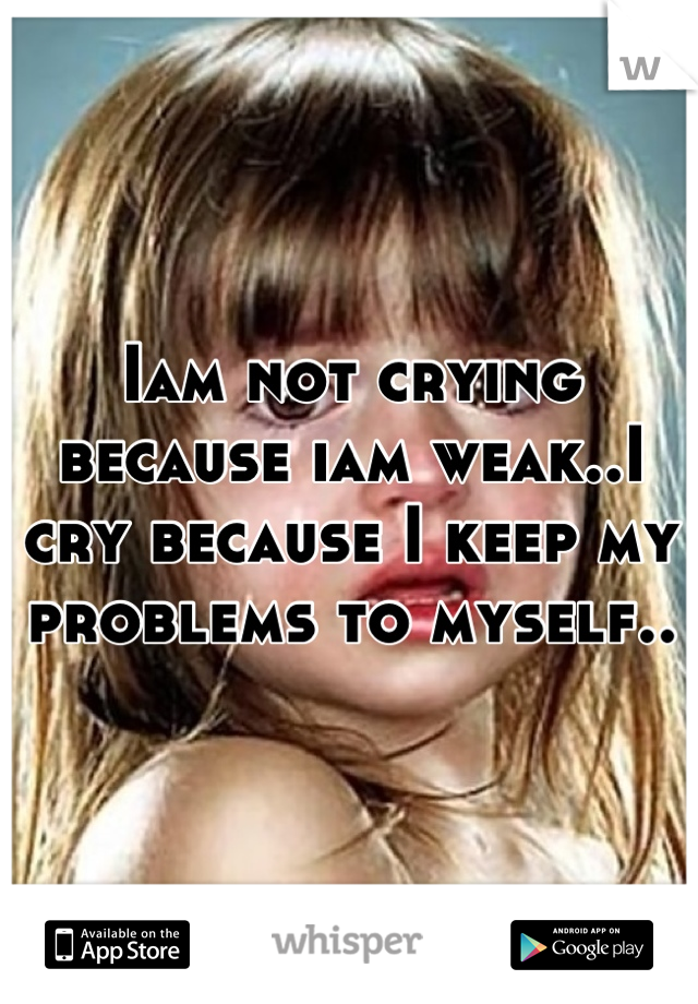 Iam not crying because iam weak..I cry because I keep my problems to myself..