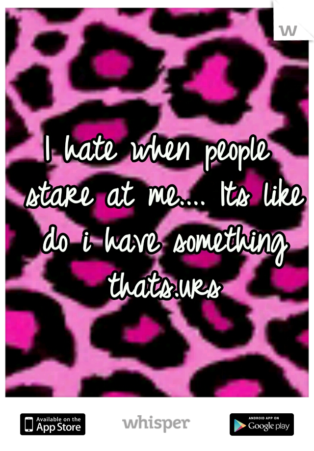 I hate when people stare at me.... Its like do i have something thats.urs