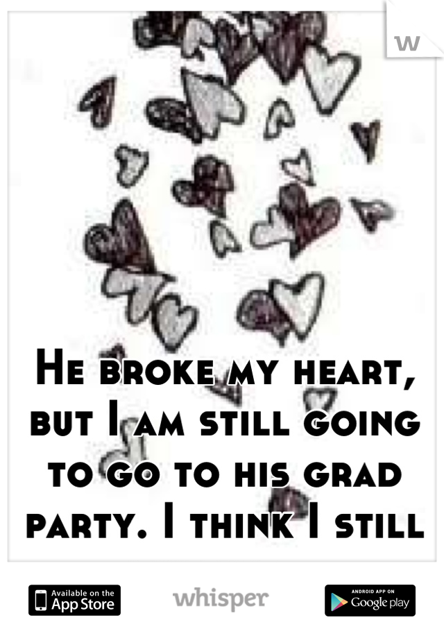 He broke my heart, but I am still going to go to his grad party. I think I still like him...