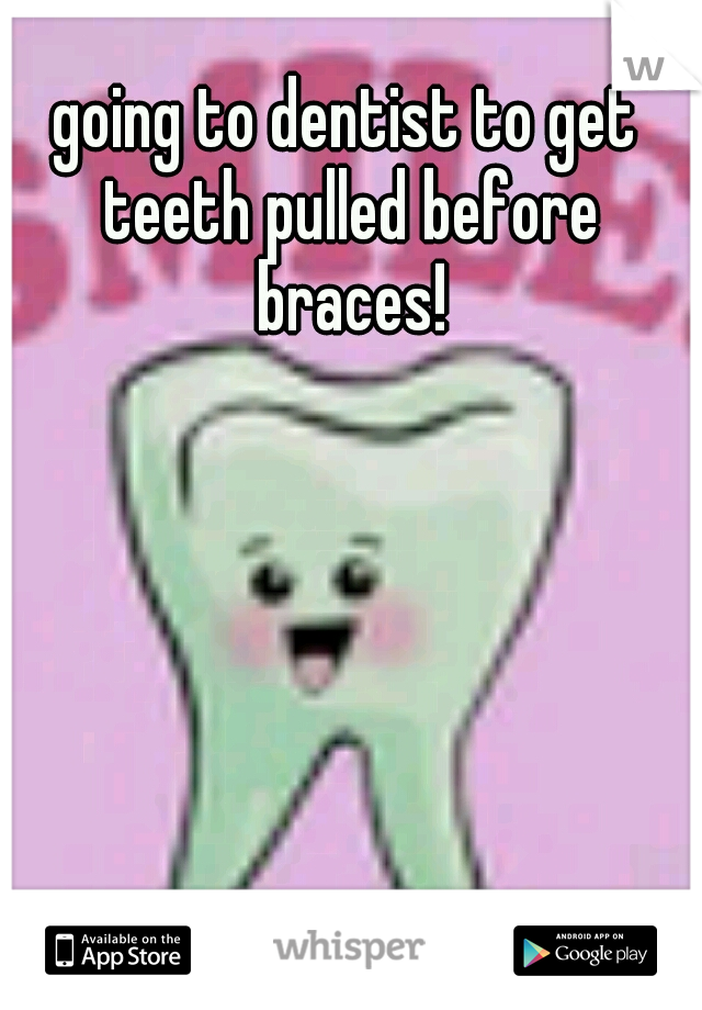 going to dentist to get teeth pulled before braces!