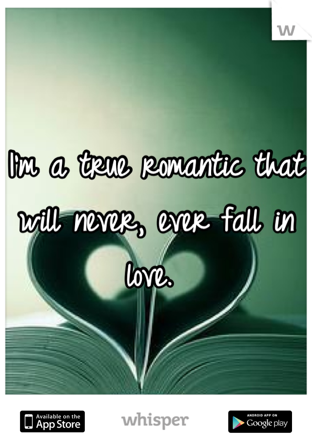 I'm a true romantic that will never, ever fall in love.