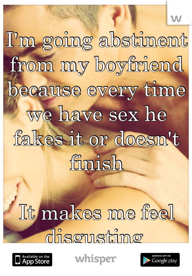 I'm going abstinent from my boyfriend  because every time we have sex he fakes it or doesn't finish   It makes me feel disgusting