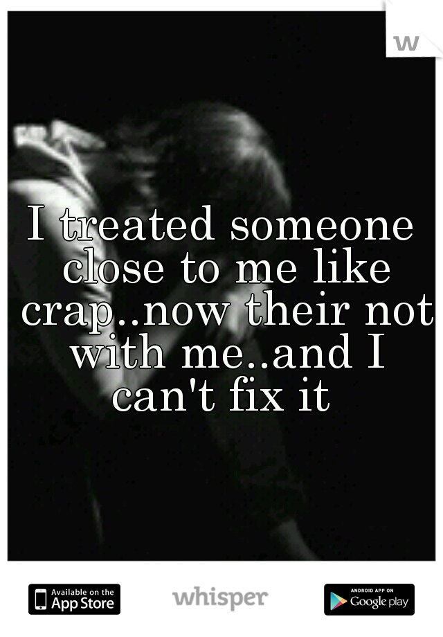 I treated someone close to me like crap..now their not with me..and I can't fix it