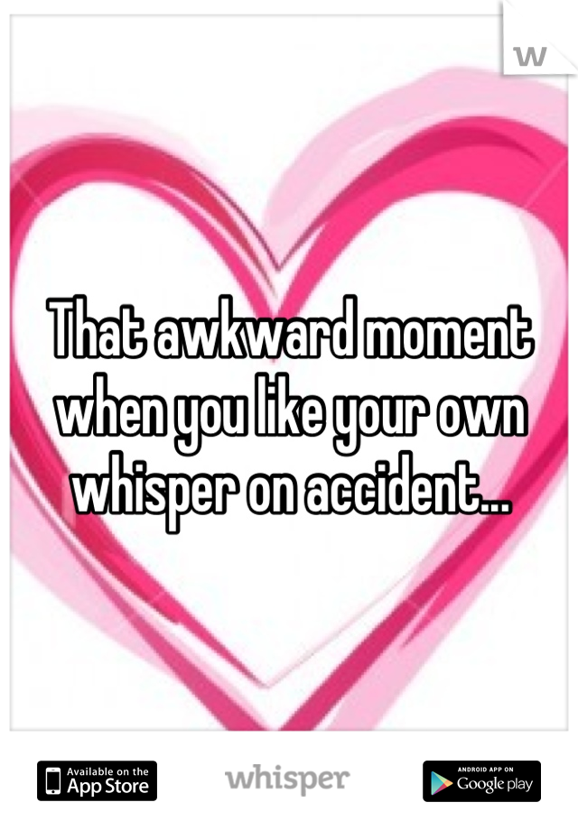 That awkward moment when you like your own whisper on accident...
