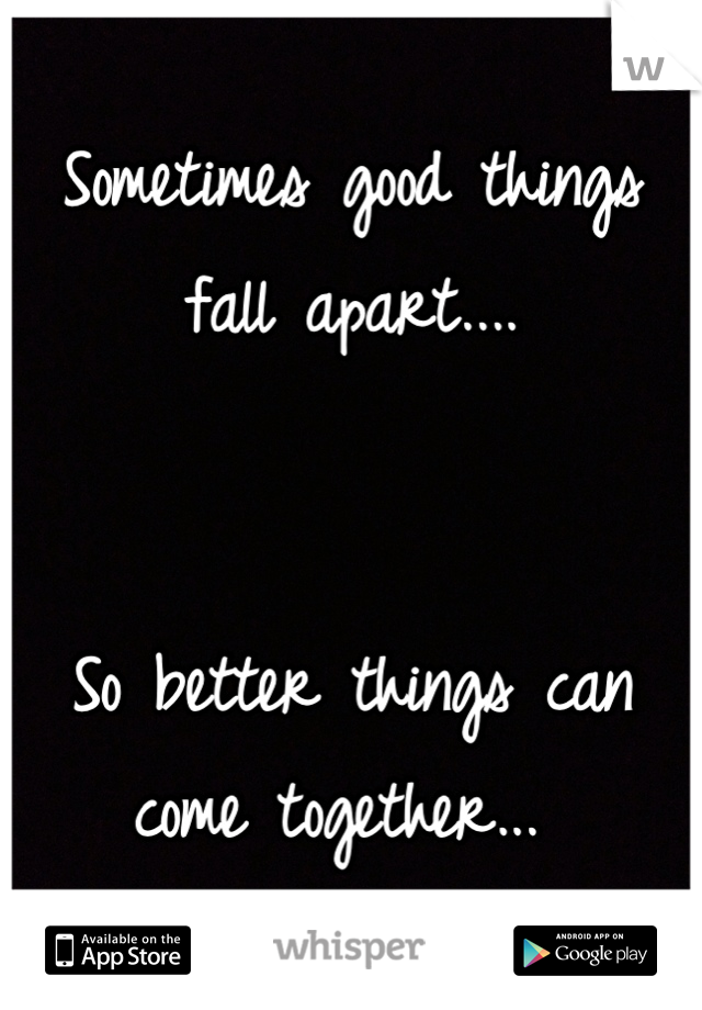 Sometimes good things fall apart....    So better things can come together...