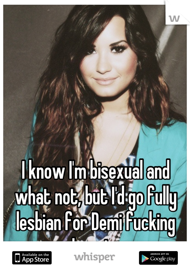 I know I'm bisexual and what not, but I'd go fully lesbian for Demi fucking Lovato