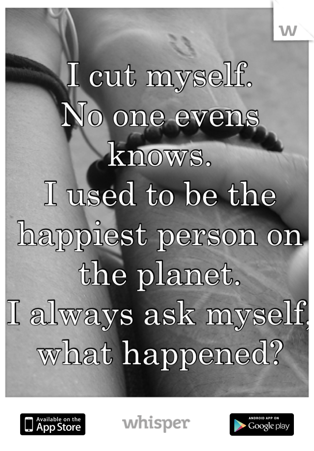I cut myself. No one evens knows. I used to be the happiest person on the planet. I always ask myself, what happened?