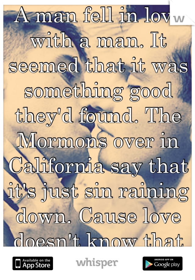 A man fell in love with a man. It seemed that it was something good they'd found. The Mormons over in California say that it's just sin raining down. Cause love doesn't know that it's bound
