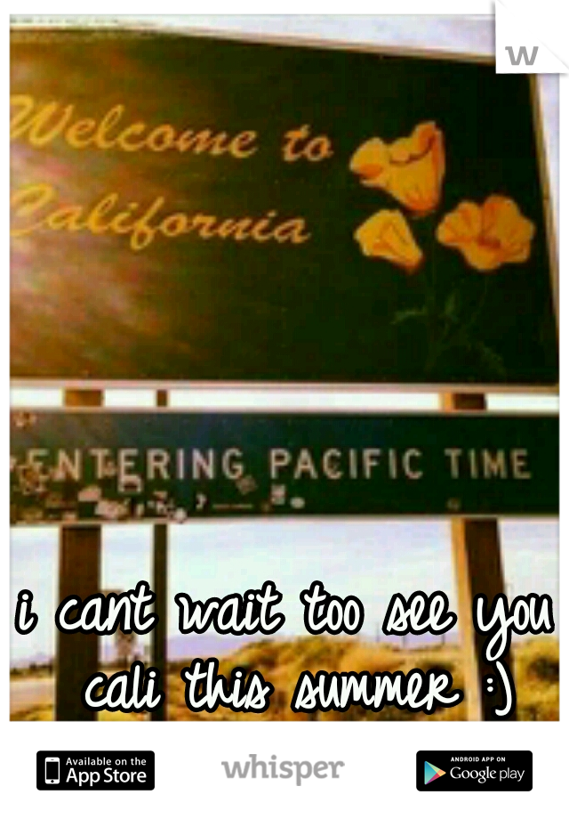 i cant wait too see you cali this summer :)