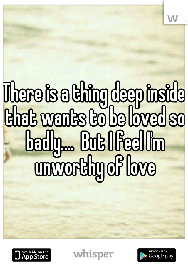 There is a thing deep inside that wants to be loved so badly....  But I feel I'm unworthy of love