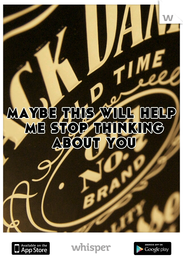 maybe this will help me stop thinking about you